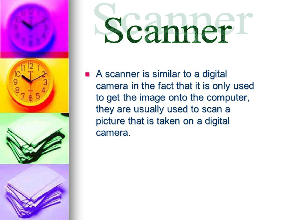 A scanner is similar to a digital camera in the fact that it is only used to get the image onto the computer, they are usually used to scan a picture that is taken on a digital camera.