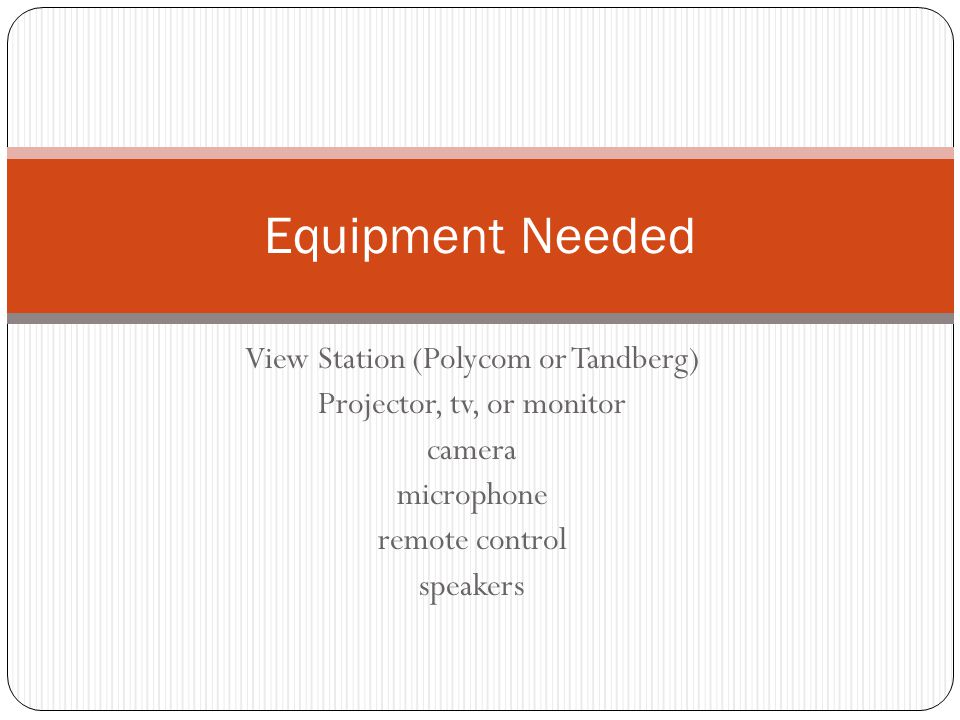 View Station (Polycom or Tandberg) Projector, tv, or monitor camera microphone remote control speakers Equipment Needed