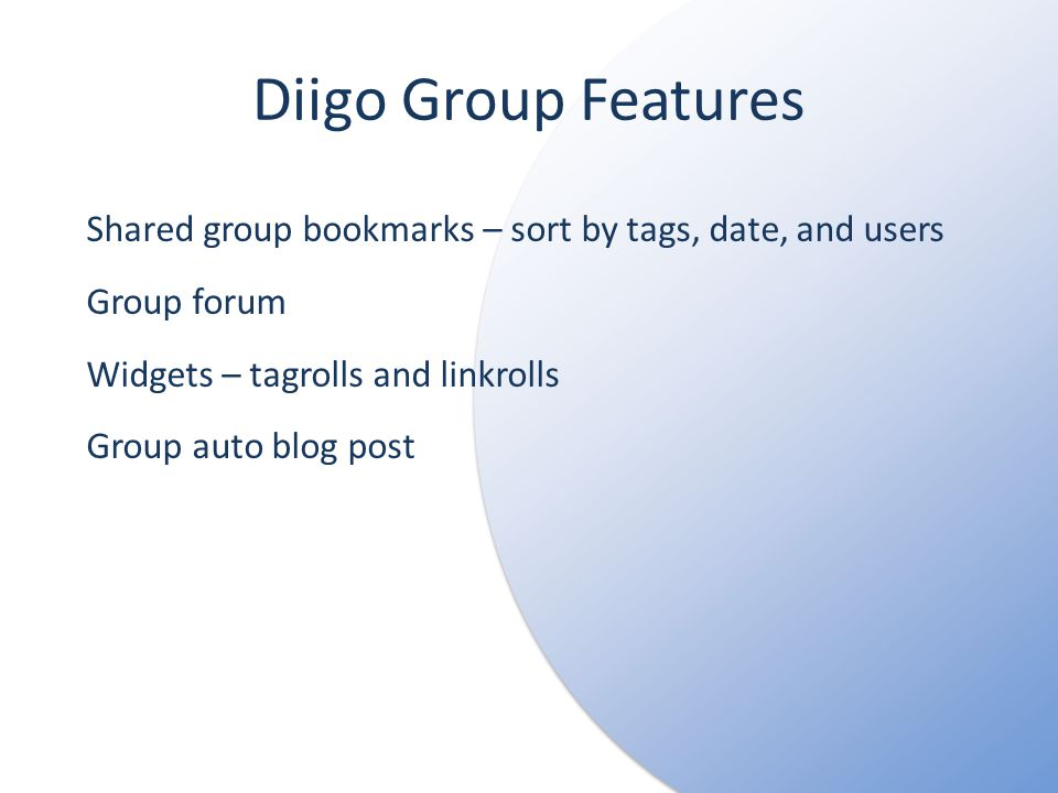 Diigo Group Features Shared group bookmarks – sort by tags, date, and users Group forum Widgets – tagrolls and linkrolls Group auto blog post