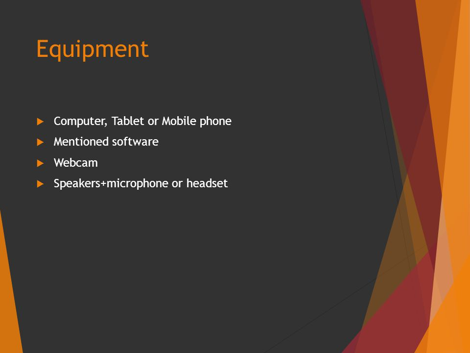Equipment  Computer, Tablet or Mobile phone  Mentioned software  Webcam  Speakers+microphone or headset