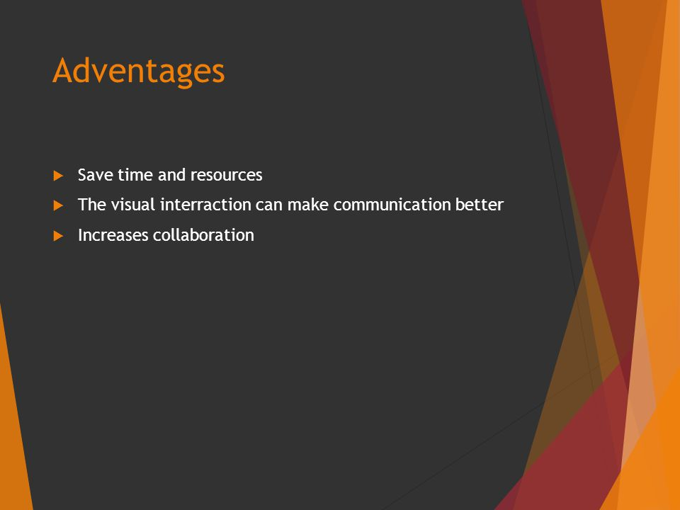 Adventages  Save time and resources  The visual interraction can make communication better  Increases collaboration