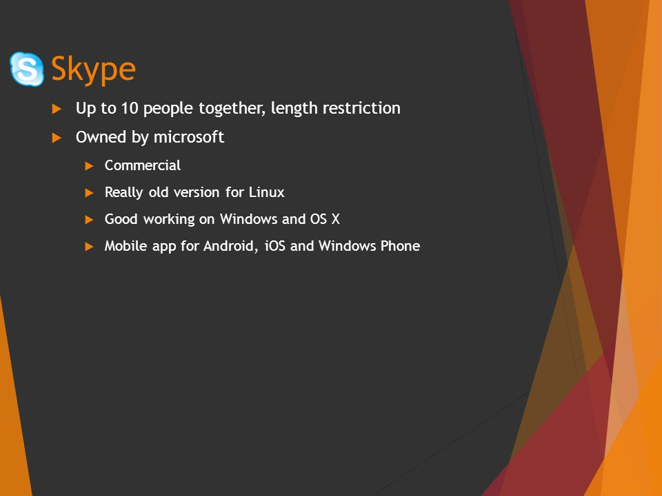  Up to 10 people together, length restriction  Owned by microsoft  Commercial  Really old version for Linux  Good working on Windows and OS X  Mobile app for Android, iOS and Windows Phone