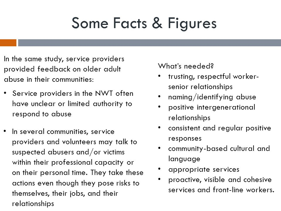 Some Facts & Figures In the same study, service providers provided feedback on older adult abuse in their communities: Service providers in the NWT often have unclear or limited authority to respond to abuse In several communities, service providers and volunteers may talk to suspected abusers and/or victims within their professional capacity or on their personal time.