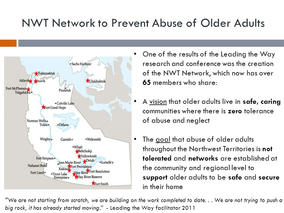 NWT Network to Prevent Abuse of Older Adults One of the results of the Leading the Way research and conference was the creation of the NWT Network, which now has over 65 members who share: A vision that older adults live in safe, caring communities where there is zero tolerance of abuse and neglect The goal that abuse of older adults throughout the Northwest Territories is not tolerated and networks are established at the community and regional level to support older adults to be safe and secure in their home We are not starting from scratch, we are building on the work completed to date...
