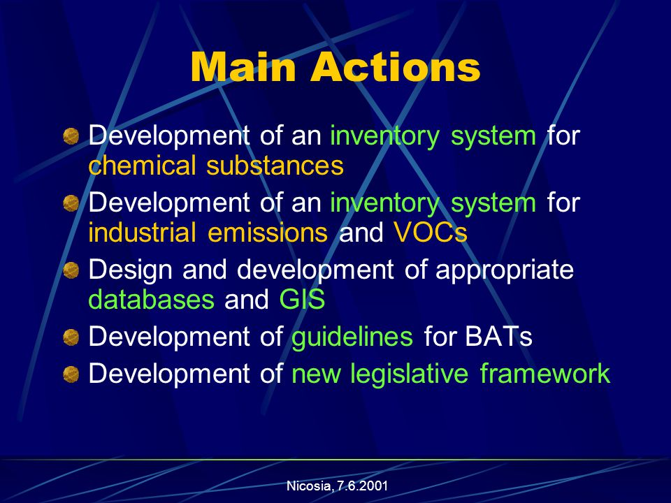 Nicosia, Main Actions Development of an inventory system for chemical substances Development of an inventory system for industrial emissions and VOCs Design and development of appropriate databases and GIS Development of guidelines for BATs Development of new legislative framework