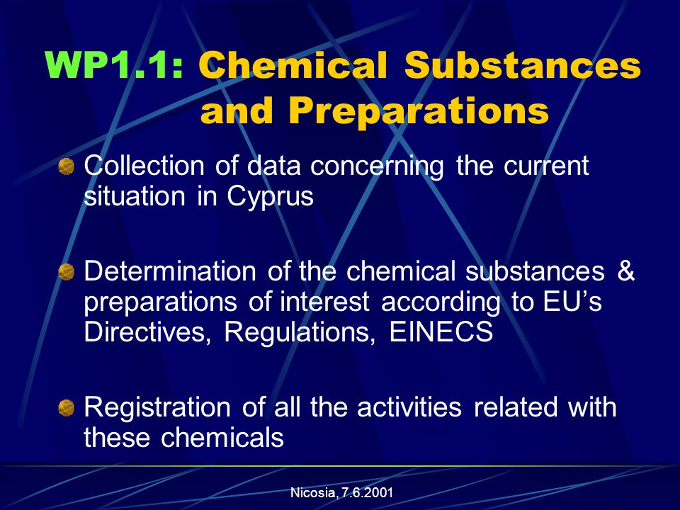 Nicosia, WP1.1: Chemical Substances and Preparations Collection of data concerning the current situation in Cyprus Determination of the chemical substances & preparations of interest according to EU's Directives, Regulations, EINECS Registration of all the activities related with these chemicals