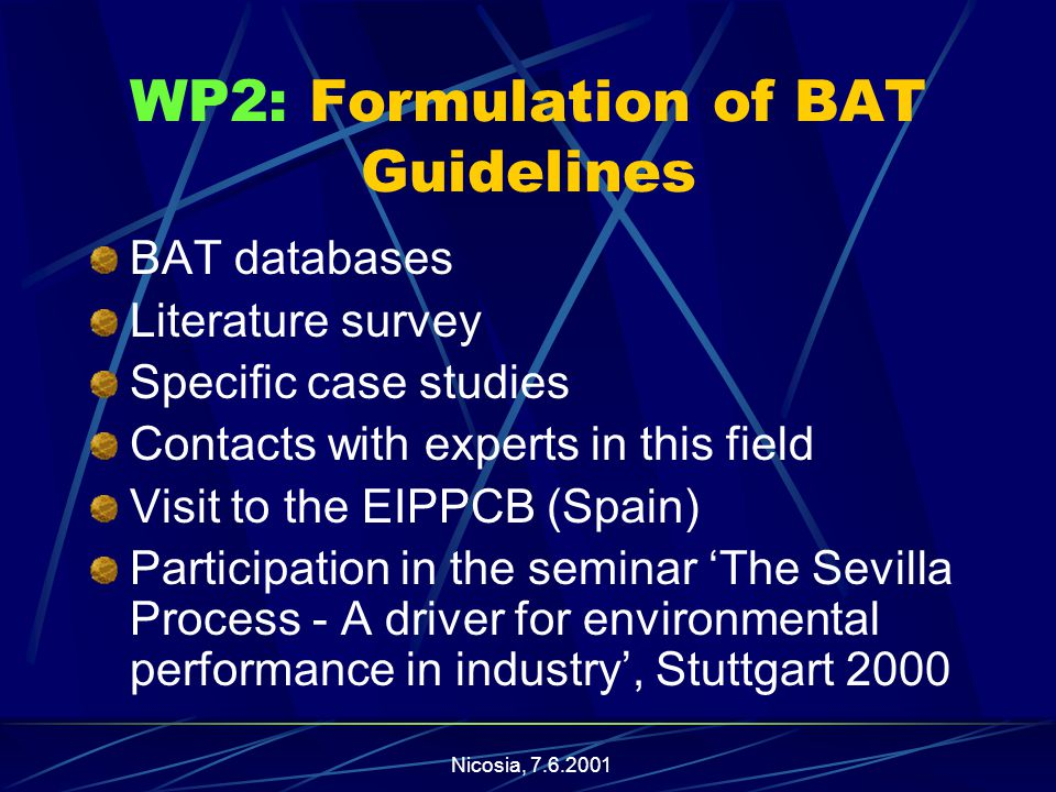 Nicosia, WP2: Formulation of BAT Guidelines BAT databases Literature survey Specific case studies Contacts with experts in this field Visit to the EIPPCB (Spain) Participation in the seminar 'The Sevilla Process - A driver for environmental performance in industry', Stuttgart 2000