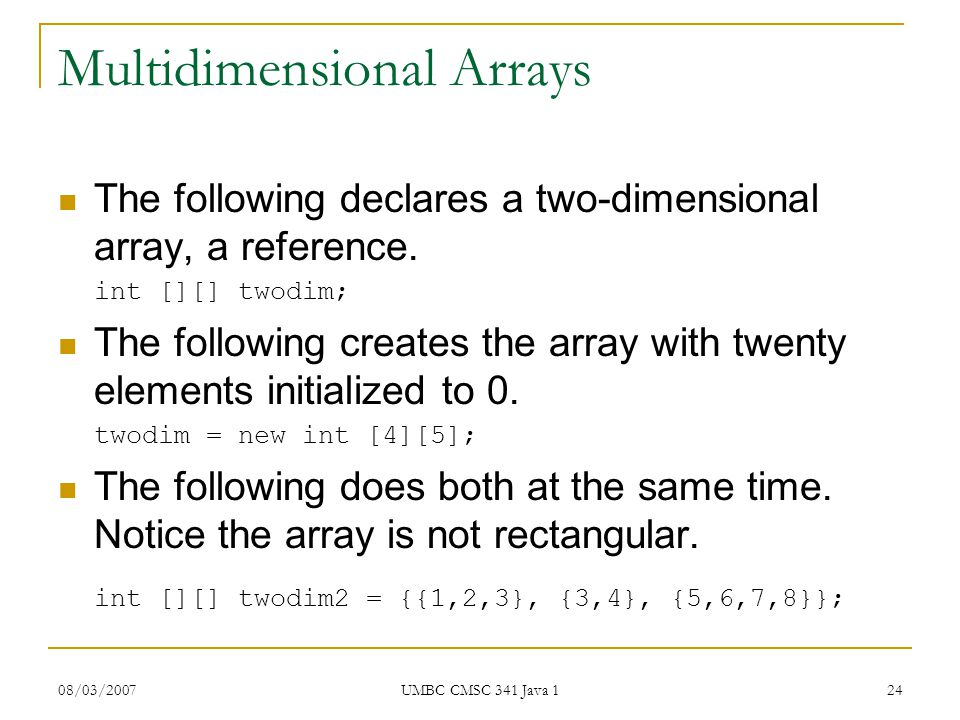 08/03/2007 UMBC CMSC 341 Java 1 24 Multidimensional Arrays The following declares a two-dimensional array, a reference.