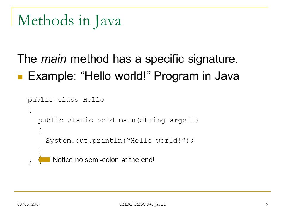 08/03/2007 UMBC CMSC 341 Java 1 6 Methods in Java The main method has a specific signature.