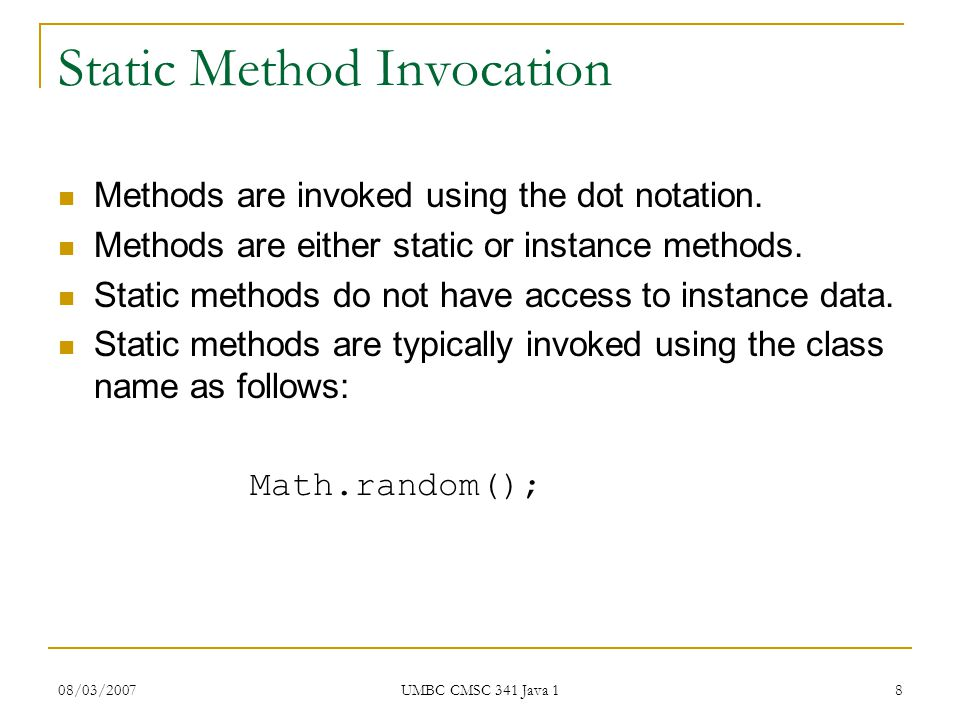 08/03/2007 UMBC CMSC 341 Java 1 8 Static Method Invocation Methods are invoked using the dot notation.