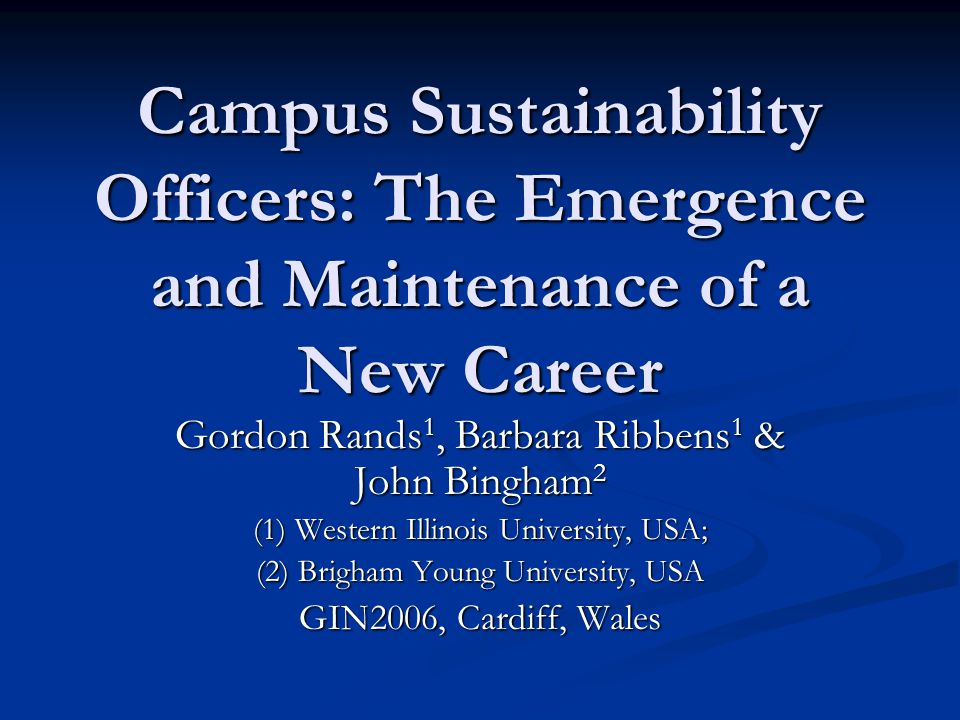 Campus Sustainability Officers: The Emergence and Maintenance of a New Career Gordon Rands 1, Barbara Ribbens 1 & John Bingham 2 (1) Western Illinois University, USA; (2) Brigham Young University, USA GIN2006, Cardiff, Wales