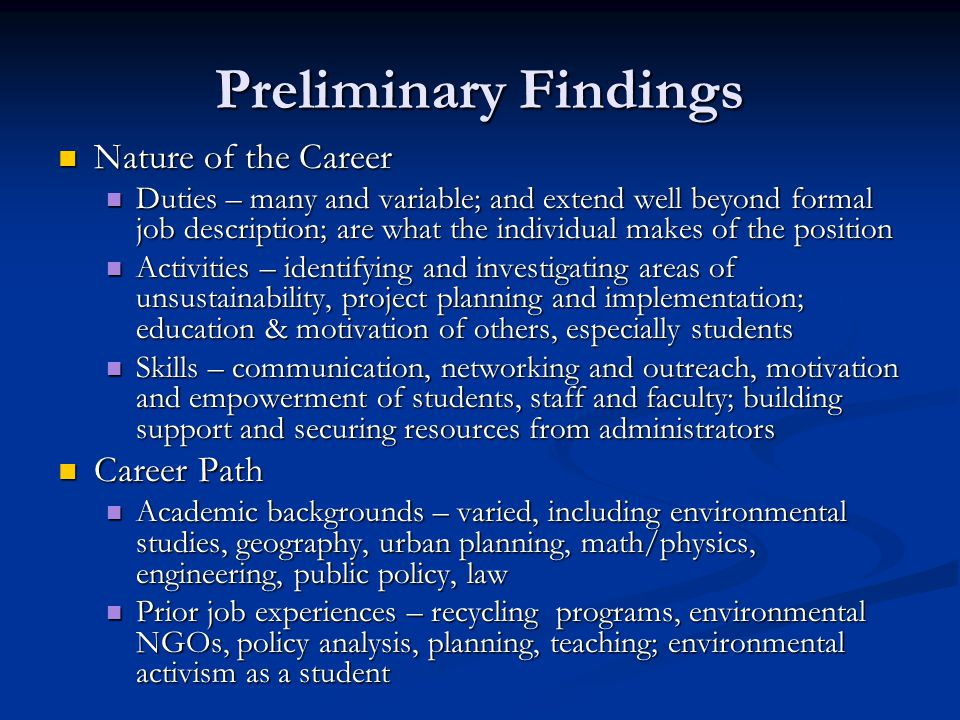 Preliminary Findings Nature of the Career Nature of the Career Duties – many and variable; and extend well beyond formal job description; are what the individual makes of the position Duties – many and variable; and extend well beyond formal job description; are what the individual makes of the position Activities – identifying and investigating areas of unsustainability, project planning and implementation; education & motivation of others, especially students Activities – identifying and investigating areas of unsustainability, project planning and implementation; education & motivation of others, especially students Skills – communication, networking and outreach, motivation and empowerment of students, staff and faculty; building support and securing resources from administrators Skills – communication, networking and outreach, motivation and empowerment of students, staff and faculty; building support and securing resources from administrators Career Path Career Path Academic backgrounds – varied, including environmental studies, geography, urban planning, math/physics, engineering, public policy, law Academic backgrounds – varied, including environmental studies, geography, urban planning, math/physics, engineering, public policy, law Prior job experiences – recycling programs, environmental NGOs, policy analysis, planning, teaching; environmental activism as a student Prior job experiences – recycling programs, environmental NGOs, policy analysis, planning, teaching; environmental activism as a student