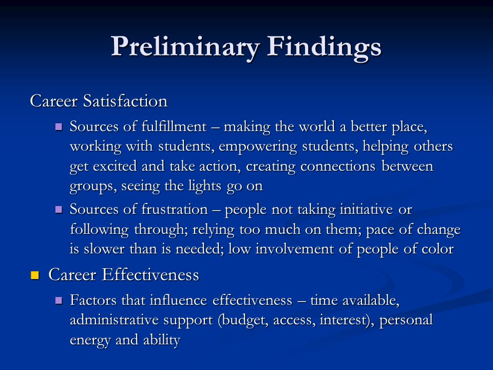 Preliminary Findings Career Satisfaction Sources of fulfillment – making the world a better place, working with students, empowering students, helping others get excited and take action, creating connections between groups, seeing the lights go on Sources of fulfillment – making the world a better place, working with students, empowering students, helping others get excited and take action, creating connections between groups, seeing the lights go on Sources of frustration – people not taking initiative or following through; relying too much on them; pace of change is slower than is needed; low involvement of people of color Sources of frustration – people not taking initiative or following through; relying too much on them; pace of change is slower than is needed; low involvement of people of color Career Effectiveness Career Effectiveness Factors that influence effectiveness – time available, administrative support (budget, access, interest), personal energy and ability Factors that influence effectiveness – time available, administrative support (budget, access, interest), personal energy and ability