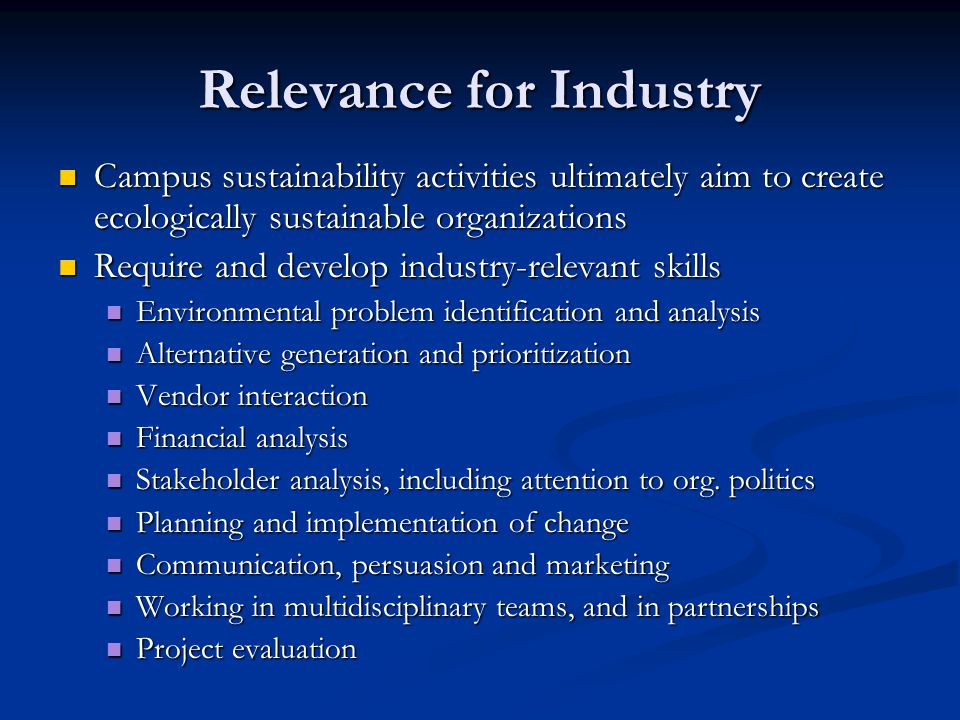 Relevance for Industry Campus sustainability activities ultimately aim to create ecologically sustainable organizations Campus sustainability activities ultimately aim to create ecologically sustainable organizations Require and develop industry-relevant skills Require and develop industry-relevant skills Environmental problem identification and analysis Environmental problem identification and analysis Alternative generation and prioritization Alternative generation and prioritization Vendor interaction Vendor interaction Financial analysis Financial analysis Stakeholder analysis, including attention to org.
