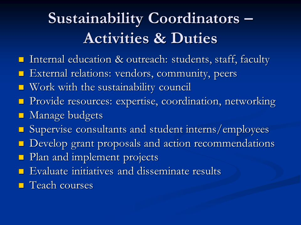 Sustainability Coordinators – Activities & Duties Internal education & outreach: students, staff, faculty Internal education & outreach: students, staff, faculty External relations: vendors, community, peers External relations: vendors, community, peers Work with the sustainability council Work with the sustainability council Provide resources: expertise, coordination, networking Provide resources: expertise, coordination, networking Manage budgets Manage budgets Supervise consultants and student interns/employees Supervise consultants and student interns/employees Develop grant proposals and action recommendations Develop grant proposals and action recommendations Plan and implement projects Plan and implement projects Evaluate initiatives and disseminate results Evaluate initiatives and disseminate results Teach courses Teach courses