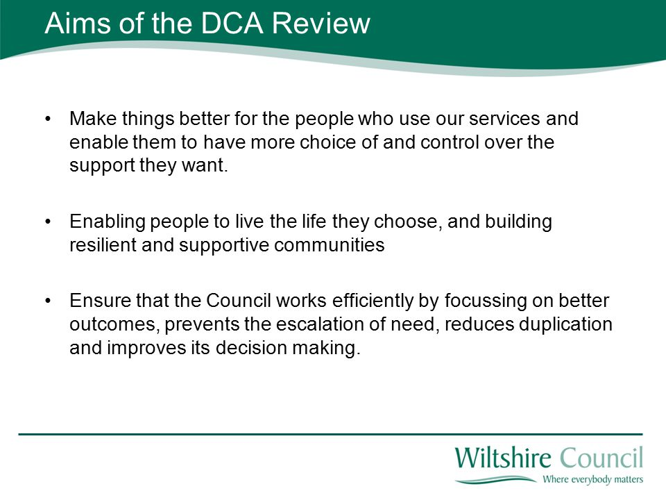 Aims of the DCA Review Make things better for the people who use our services and enable them to have more choice of and control over the support they want.