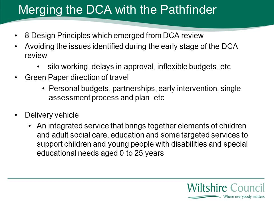 Merging the DCA with the Pathfinder 8 Design Principles which emerged from DCA review Avoiding the issues identified during the early stage of the DCA review silo working, delays in approval, inflexible budgets, etc Green Paper direction of travel Personal budgets, partnerships, early intervention, single assessment process and plan etc Delivery vehicle An integrated service that brings together elements of children and adult social care, education and some targeted services to support children and young people with disabilities and special educational needs aged 0 to 25 years