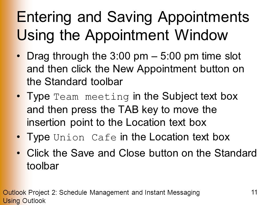 Outlook Project 2: Schedule Management and Instant Messaging Using Outlook 11 Entering and Saving Appointments Using the Appointment Window Drag through the 3:00 pm – 5:00 pm time slot and then click the New Appointment button on the Standard toolbar Type Team meeting in the Subject text box and then press the TAB key to move the insertion point to the Location text box Type Union Cafe in the Location text box Click the Save and Close button on the Standard toolbar