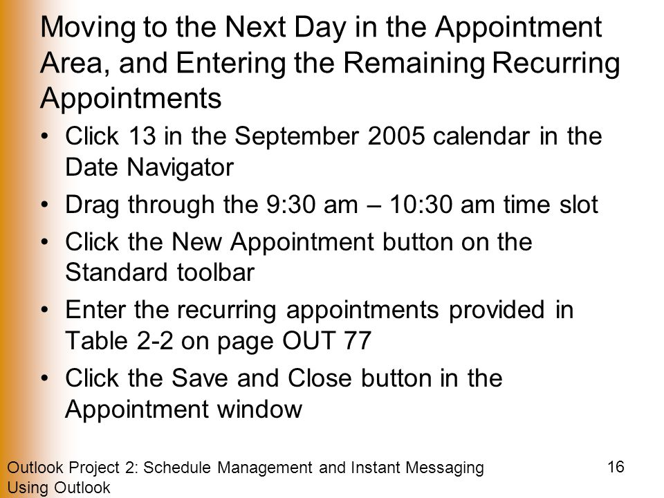 Outlook Project 2: Schedule Management and Instant Messaging Using Outlook 16 Moving to the Next Day in the Appointment Area, and Entering the Remaining Recurring Appointments Click 13 in the September 2005 calendar in the Date Navigator Drag through the 9:30 am – 10:30 am time slot Click the New Appointment button on the Standard toolbar Enter the recurring appointments provided in Table 2-2 on page OUT 77 Click the Save and Close button in the Appointment window