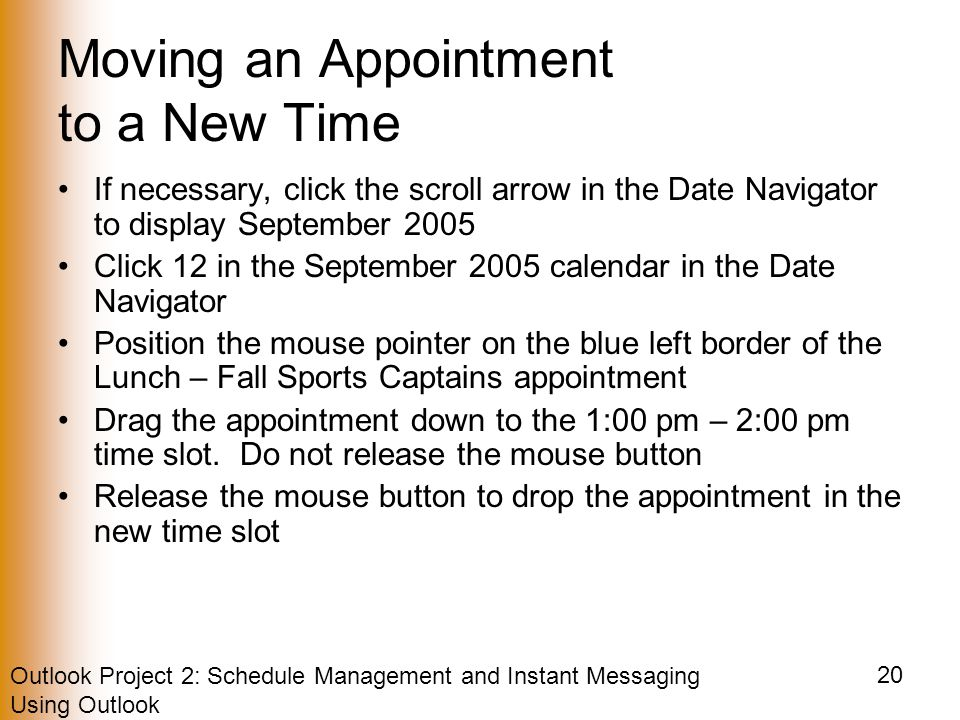 Outlook Project 2: Schedule Management and Instant Messaging Using Outlook 20 Moving an Appointment to a New Time If necessary, click the scroll arrow in the Date Navigator to display September 2005 Click 12 in the September 2005 calendar in the Date Navigator Position the mouse pointer on the blue left border of the Lunch – Fall Sports Captains appointment Drag the appointment down to the 1:00 pm – 2:00 pm time slot.