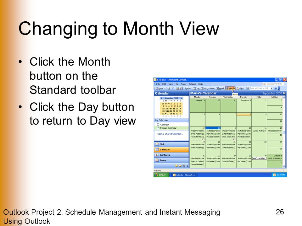 Outlook Project 2: Schedule Management and Instant Messaging Using Outlook 26 Changing to Month View Click the Month button on the Standard toolbar Click the Day button to return to Day view