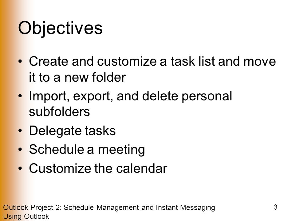Outlook Project 2: Schedule Management and Instant Messaging Using Outlook 3 Objectives Create and customize a task list and move it to a new folder Import, export, and delete personal subfolders Delegate tasks Schedule a meeting Customize the calendar