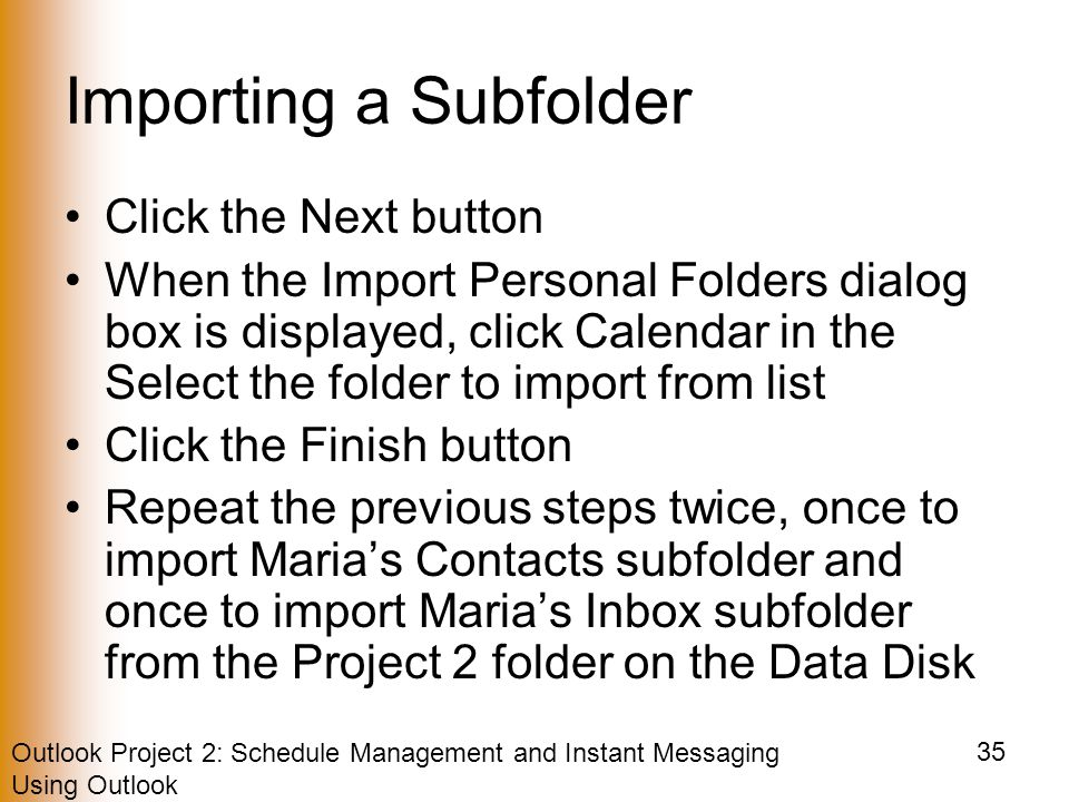 Outlook Project 2: Schedule Management and Instant Messaging Using Outlook 35 Importing a Subfolder Click the Next button When the Import Personal Folders dialog box is displayed, click Calendar in the Select the folder to import from list Click the Finish button Repeat the previous steps twice, once to import Maria's Contacts subfolder and once to import Maria's Inbox subfolder from the Project 2 folder on the Data Disk