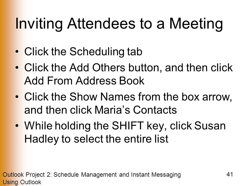 Outlook Project 2: Schedule Management and Instant Messaging Using Outlook 41 Inviting Attendees to a Meeting Click the Scheduling tab Click the Add Others button, and then click Add From Address Book Click the Show Names from the box arrow, and then click Maria's Contacts While holding the SHIFT key, click Susan Hadley to select the entire list