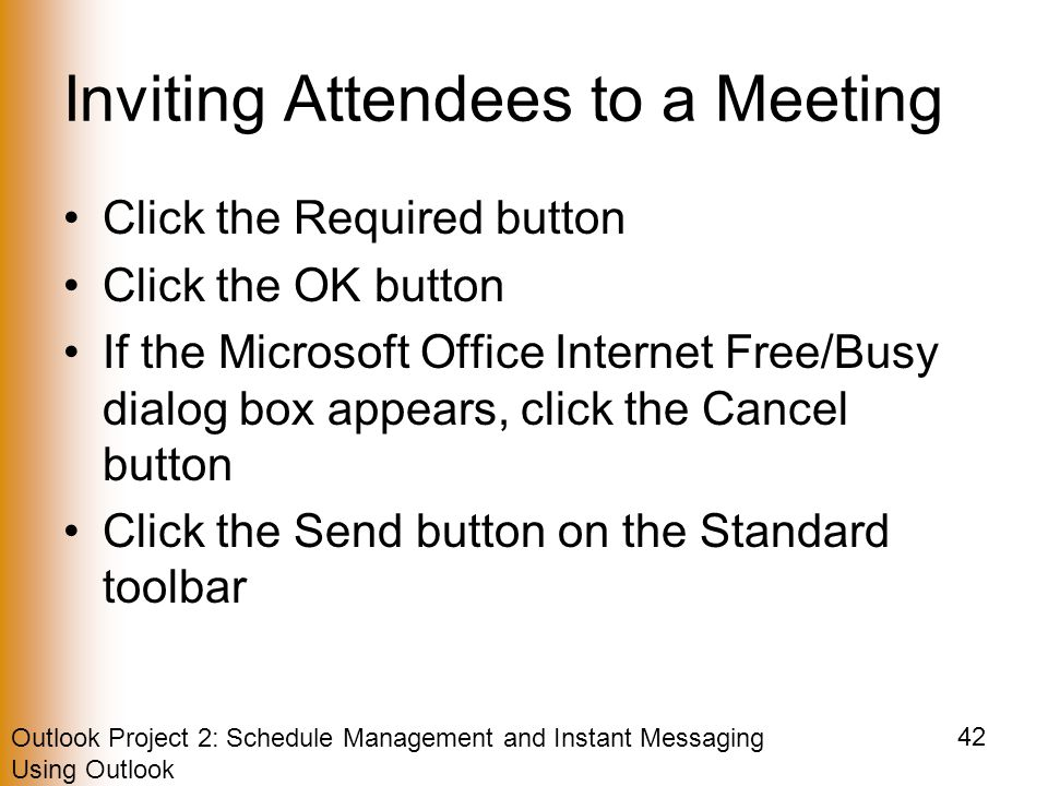 Outlook Project 2: Schedule Management and Instant Messaging Using Outlook 42 Inviting Attendees to a Meeting Click the Required button Click the OK button If the Microsoft Office Internet Free/Busy dialog box appears, click the Cancel button Click the Send button on the Standard toolbar