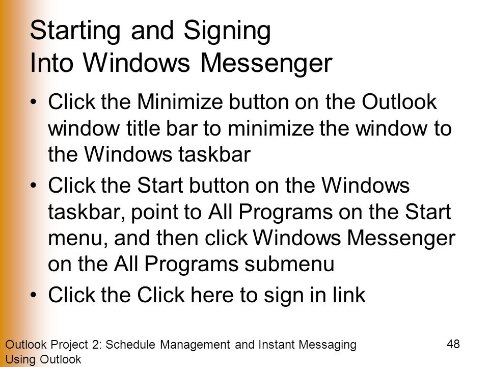 Outlook Project 2: Schedule Management and Instant Messaging Using Outlook 48 Starting and Signing Into Windows Messenger Click the Minimize button on the Outlook window title bar to minimize the window to the Windows taskbar Click the Start button on the Windows taskbar, point to All Programs on the Start menu, and then click Windows Messenger on the All Programs submenu Click the Click here to sign in link