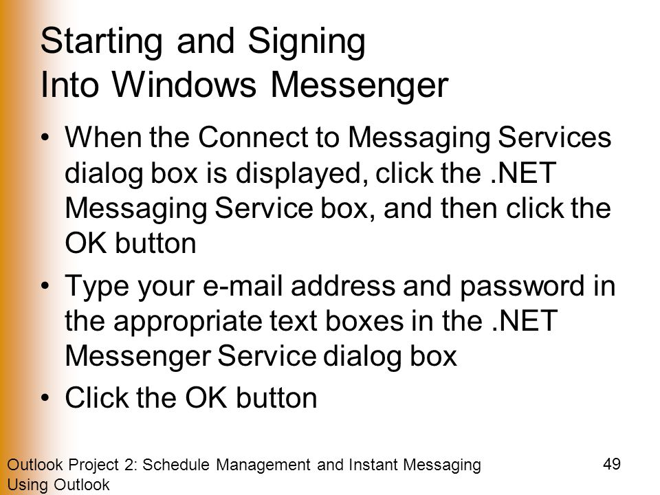 Outlook Project 2: Schedule Management and Instant Messaging Using Outlook 49 Starting and Signing Into Windows Messenger When the Connect to Messaging Services dialog box is displayed, click the.NET Messaging Service box, and then click the OK button Type your  address and password in the appropriate text boxes in the.NET Messenger Service dialog box Click the OK button