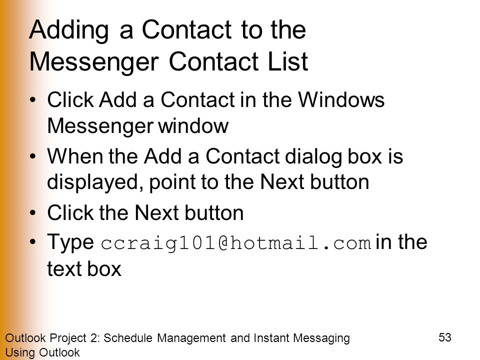 Outlook Project 2: Schedule Management and Instant Messaging Using Outlook 53 Adding a Contact to the Messenger Contact List Click Add a Contact in the Windows Messenger window When the Add a Contact dialog box is displayed, point to the Next button Click the Next button Type in the text box