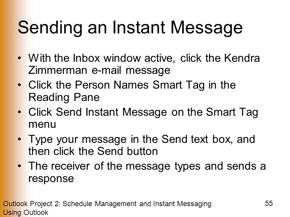 Outlook Project 2: Schedule Management and Instant Messaging Using Outlook 55 Sending an Instant Message With the Inbox window active, click the Kendra Zimmerman  message Click the Person Names Smart Tag in the Reading Pane Click Send Instant Message on the Smart Tag menu Type your message in the Send text box, and then click the Send button The receiver of the message types and sends a response