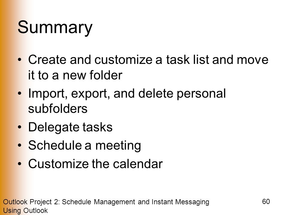 Outlook Project 2: Schedule Management and Instant Messaging Using Outlook 60 Summary Create and customize a task list and move it to a new folder Import, export, and delete personal subfolders Delegate tasks Schedule a meeting Customize the calendar