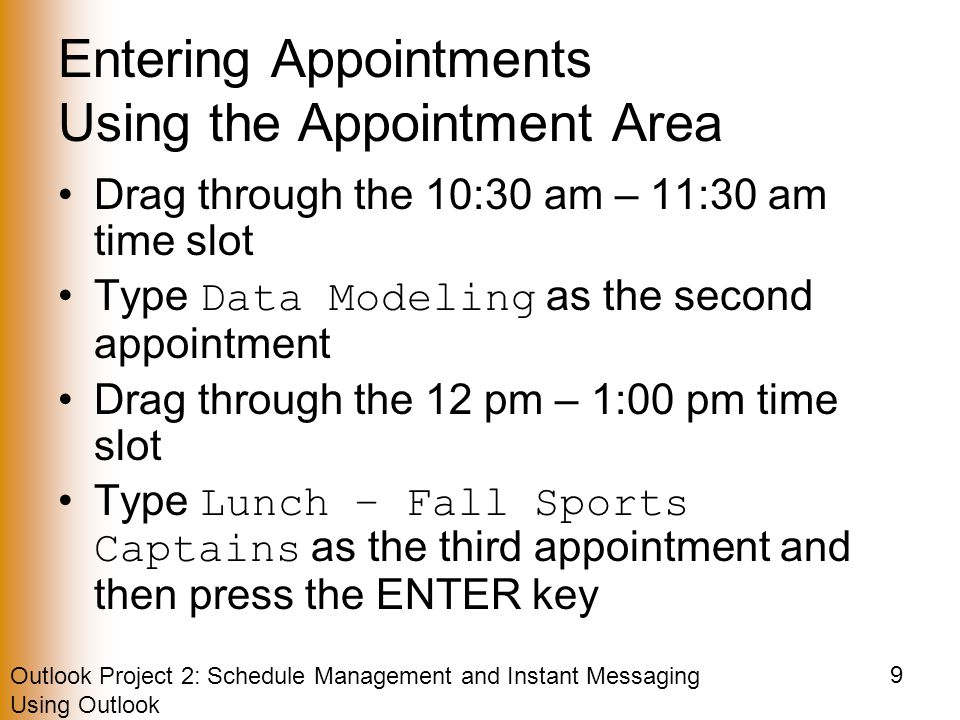 Outlook Project 2: Schedule Management and Instant Messaging Using Outlook 9 Entering Appointments Using the Appointment Area Drag through the 10:30 am – 11:30 am time slot Type Data Modeling as the second appointment Drag through the 12 pm – 1:00 pm time slot Type Lunch – Fall Sports Captains as the third appointment and then press the ENTER key