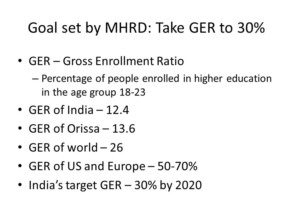 Goal set by MHRD: Take GER to 30% GER – Gross Enrollment Ratio – Percentage of people enrolled in higher education in the age group 18-23 GER of India – 12.4 GER of Orissa – 13.6 GER of world – 26 GER of US and Europe – 50-70% India's target GER – 30% by 2020