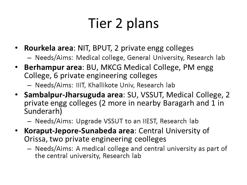 Tier 2 plans Rourkela area: NIT, BPUT, 2 private engg colleges – Needs/Aims: Medical college, General University, Research lab Berhampur area: BU, MKCG Medical College, PM engg College, 6 private engineering colleges – Needs/Aims: IIIT, Khallikote Univ, Research lab Sambalpur-Jharsuguda area: SU, VSSUT, Medical College, 2 private engg colleges (2 more in nearby Baragarh and 1 in Sunderarh) – Needs/Aims: Upgrade VSSUT to an IIEST, Research lab Koraput-Jepore-Sunabeda area: Central University of Orissa, two private engineering ceolleges – Needs/Aims: A medical college and central university as part of the central university, Research lab