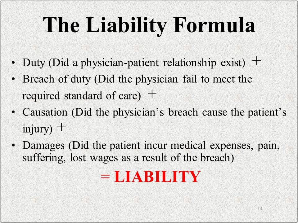 14 Duty (Did a physician-patient relationship exist) + Breach of duty (Did the physician fail to meet the required standard of care) + Causation (Did the physician's breach cause the patient's injury) + Damages (Did the patient incur medical expenses, pain, suffering, lost wages as a result of the breach) = LIABILITY The Liability Formula