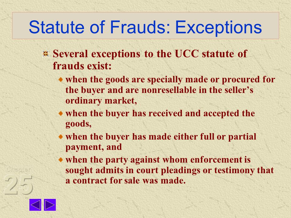 Statute of Frauds: Exceptions Several exceptions to the UCC statute of frauds exist: when the goods are specially made or procured for the buyer and are nonresellable in the seller's ordinary market, when the buyer has received and accepted the goods, when the buyer has made either full or partial payment, and when the party against whom enforcement is sought admits in court pleadings or testimony that a contract for sale was made.
