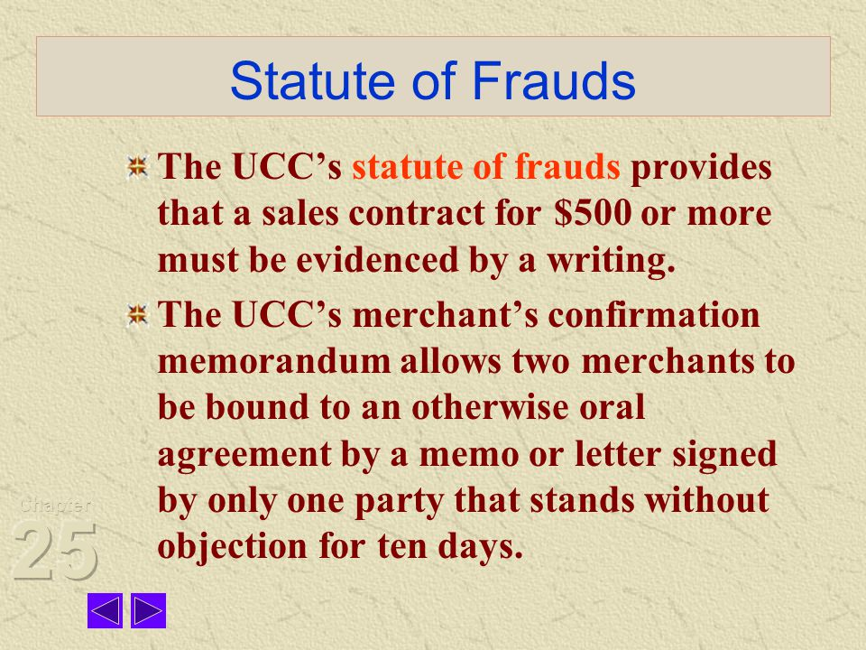 Statute of Frauds The UCC's statute of frauds provides that a sales contract for $500 or more must be evidenced by a writing.