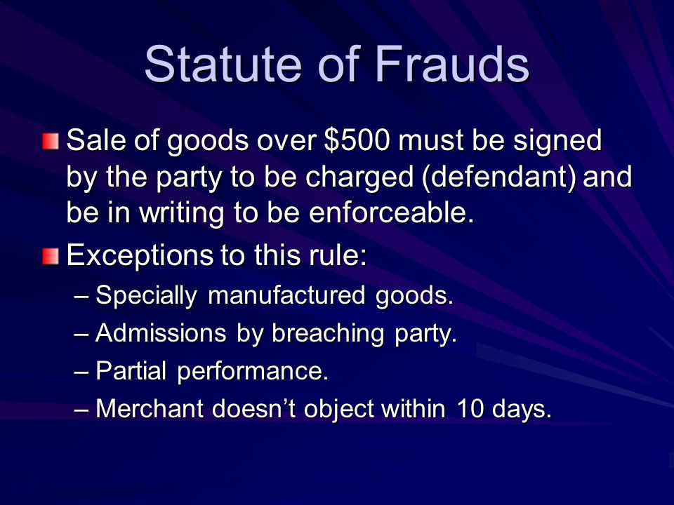 Statute of Frauds Sale of goods over $500 must be signed by the party to be charged (defendant) and be in writing to be enforceable.