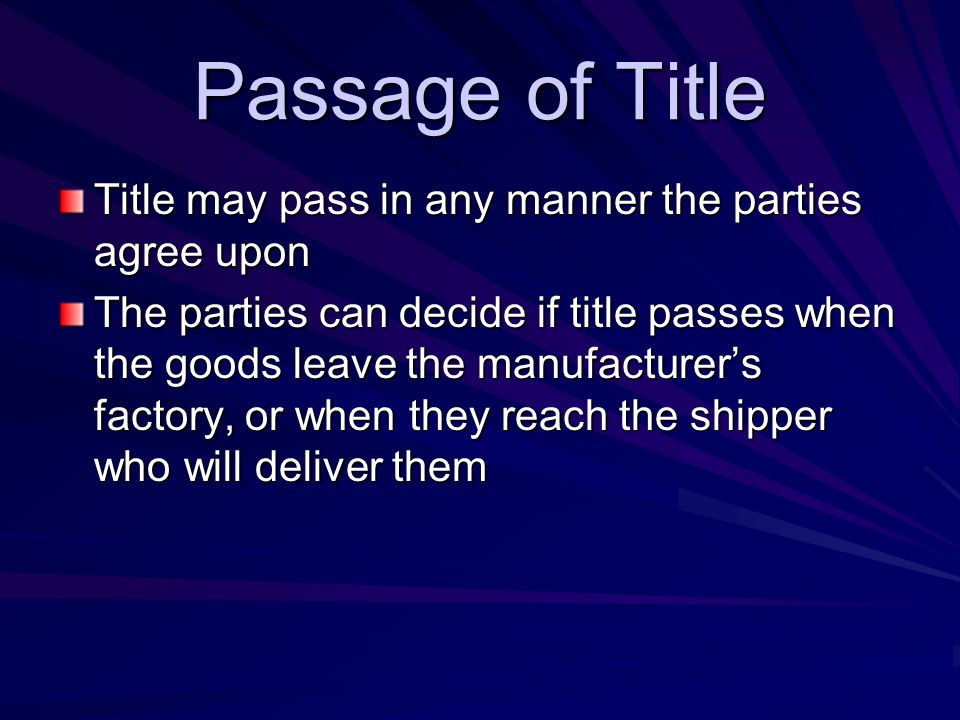 Passage of Title Title may pass in any manner the parties agree upon The parties can decide if title passes when the goods leave the manufacturer's factory, or when they reach the shipper who will deliver them