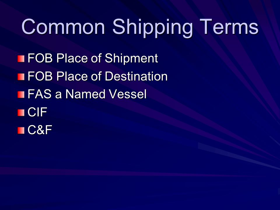 Common Shipping Terms FOB Place of Shipment FOB Place of Destination FAS a Named Vessel CIFC&F