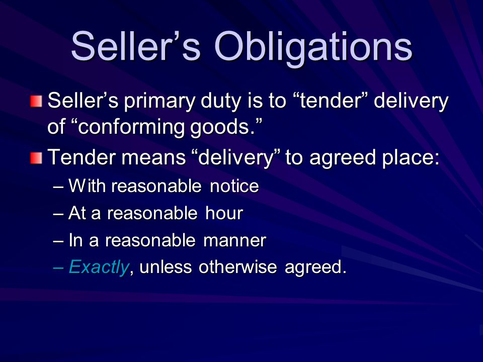 Seller's Obligations Seller's primary duty is to tender delivery of conforming goods. Tender means delivery to agreed place: –With reasonable notice –At a reasonable hour –In a reasonable manner –Exactly, unless otherwise agreed.