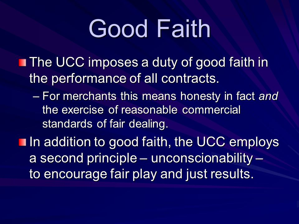 Good Faith The UCC imposes a duty of good faith in the performance of all contracts.
