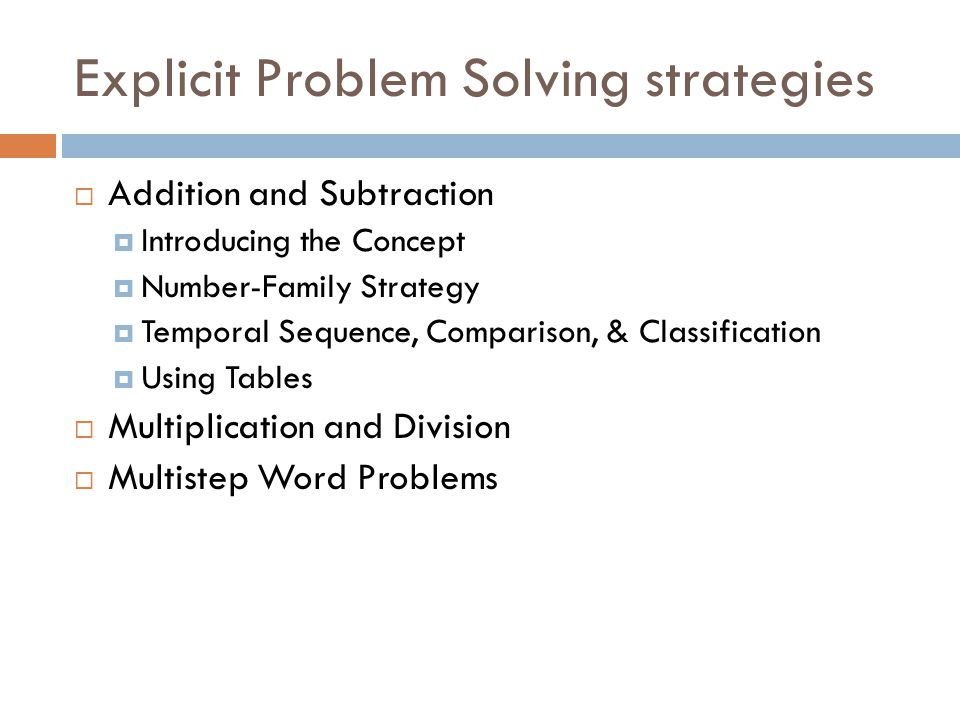 Explicit Problem Solving strategies  Addition and Subtraction  Introducing the Concept  Number-Family Strategy  Temporal Sequence, Comparison, & Classification  Using Tables  Multiplication and Division  Multistep Word Problems