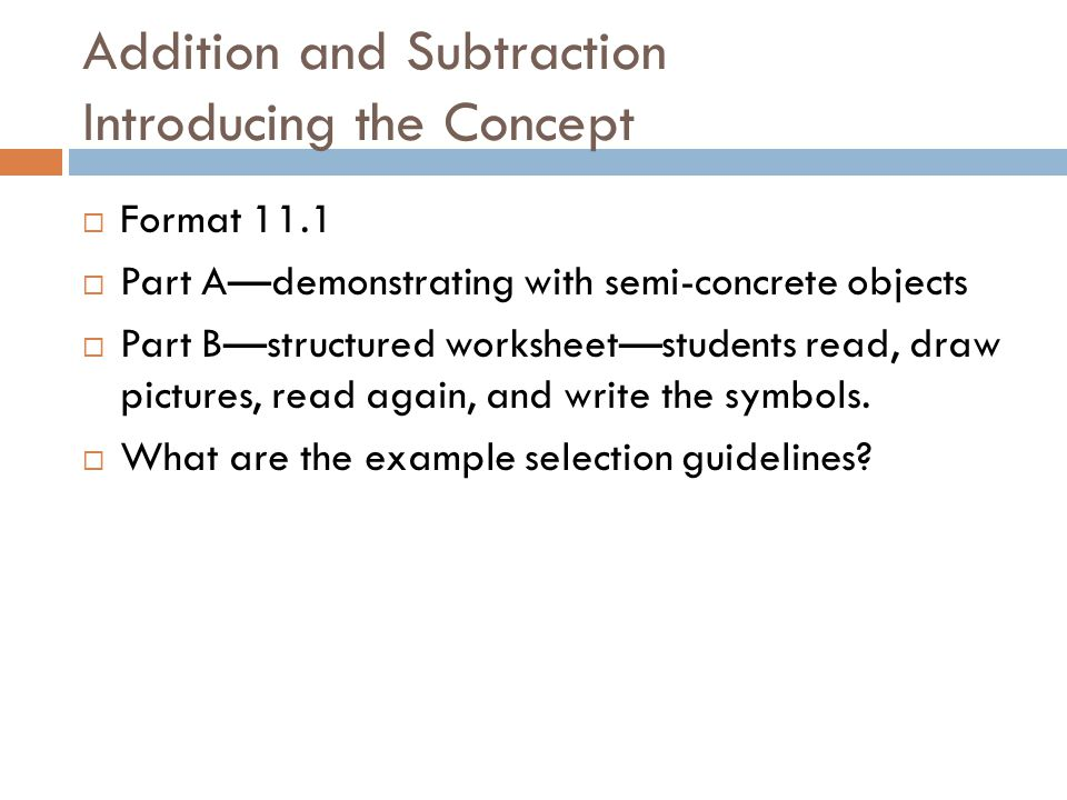 Addition and Subtraction Introducing the Concept  Format 11.1  Part A—demonstrating with semi-concrete objects  Part B—structured worksheet—students read, draw pictures, read again, and write the symbols.