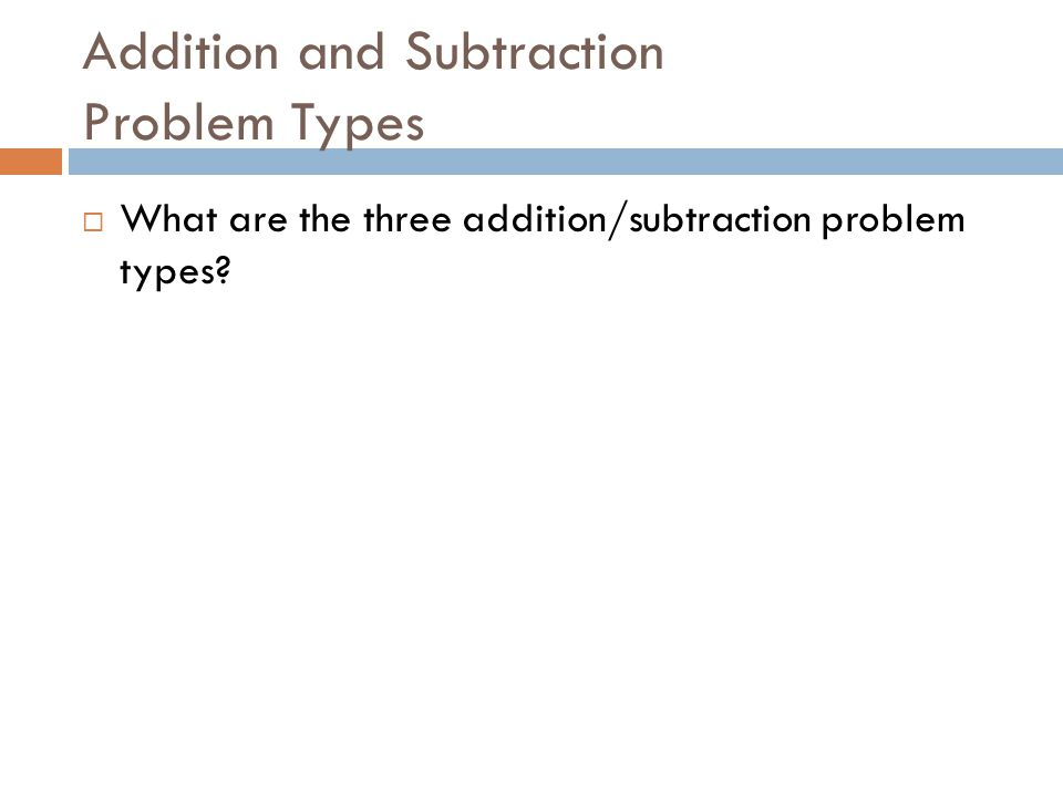 Addition and Subtraction Problem Types  What are the three addition/subtraction problem types