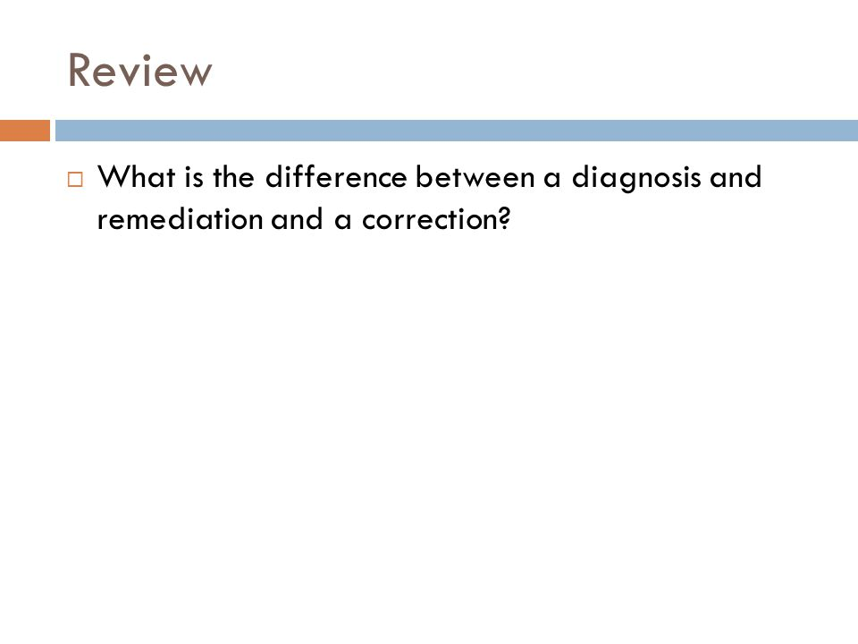 Review  What is the difference between a diagnosis and remediation and a correction