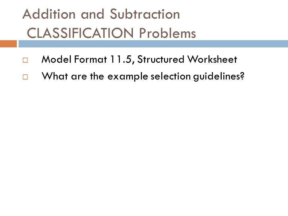 Addition and Subtraction CLASSIFICATION Problems  Model Format 11.5, Structured Worksheet  What are the example selection guidelines